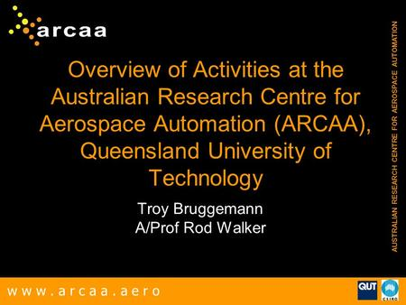 W w w. a r c a a. a e r o AUSTRALIAN RESEARCH CENTRE FOR AEROSPACE AUTOMATION Overview of Activities at the Australian Research Centre for Aerospace Automation.