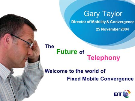 Gary Taylor Director of Mobility & Convergence 25 November 2004 The Future of Telephony Welcome to the world of Fixed Mobile Convergence.
