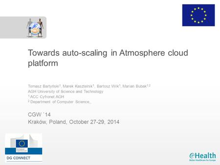 Towards auto-scaling in Atmosphere cloud platform Tomasz Bartyński 1, Marek Kasztelnik 1, Bartosz Wilk 1, Marian Bubak 1,2 AGH University of Science and.