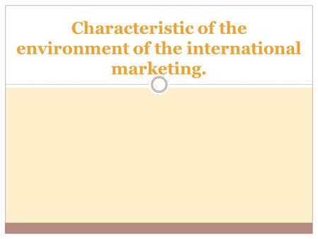 Characteristic of the environment of the international marketing.