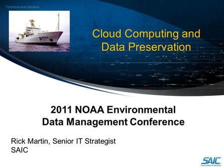 From Science to Solutions Cloud Computing and Data Preservation 2011 NOAA Environmental Data Management Conference Rick Martin, Senior IT Strategist SAIC.