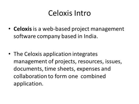 Celoxis Intro Celoxis is a web-based project management software company based in India. The Celoxis application integrates management of projects, resources,