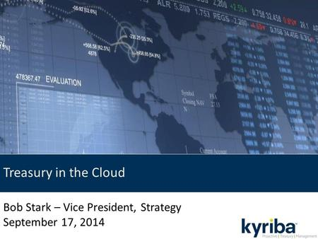 Treasury in the Cloud Bob Stark – Vice President, Strategy September 17, 2014.