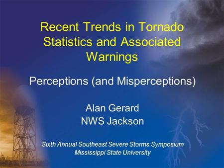 Recent Trends in Tornado Statistics and Associated Warnings Perceptions (and Misperceptions) Alan Gerard NWS Jackson Sixth Annual Southeast Severe Storms.