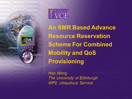 Www.mobilevce.com © 2004 Mobile VCE 1 An SMR Based Advance Resource Reservation Scheme For Combined Mobility and QoS Provisioning Hao Wang The University.