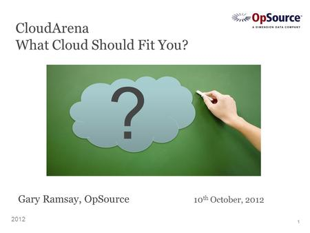 1 CloudArena What <strong>Cloud</strong> Should Fit You? 2012 ? ? Gary Ramsay, OpSource 10 th October, 2012.