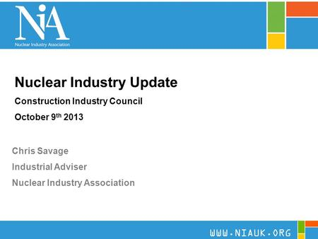 1 Nuclear Industry Update Construction Industry Council October 9 th 2013 Chris Savage Industrial Adviser Nuclear Industry Association WWW.NIAUK.ORG.
