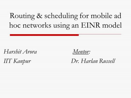 Routing & scheduling for mobile ad hoc networks using an EINR model Harshit Arora Mentor: IIT Kanpur Dr. Harlan Russell.