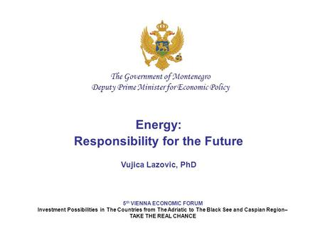 Energy: Responsibility for the Future Vujica Lazovic, PhD 5 th VIENNA ECONOMIC FORUM Investment Possibilities in The Countries from The Adriatic to The.