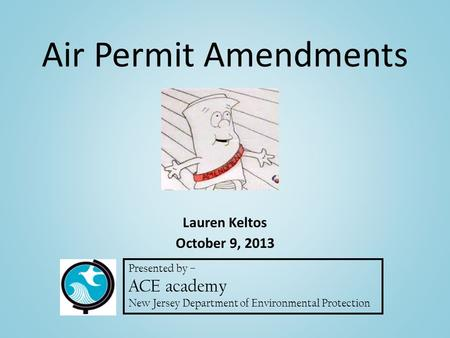 Presented by – ACE academy New Jersey Department of Environmental Protection Lauren Keltos October 9, 2013 Air Permit Amendments.