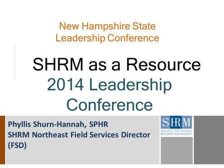 New Hampshire State Leadership Conference SHRM as a Resource 2014 Leadership Conference Phyllis Shurn-Hannah, SPHR SHRM Northeast Field Services Director.