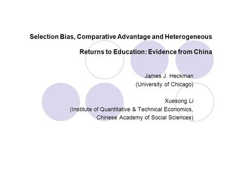 Selection Bias, Comparative Advantage and Heterogeneous Returns to Education: Evidence from China James J. Heckman (University of Chicago) Xuesong Li (Institute.