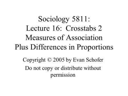 Sociology 5811: Lecture 16: Crosstabs 2 Measures of Association Plus Differences in Proportions Copyright © 2005 by Evan Schofer Do not copy or distribute.