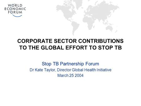 CORPORATE SECTOR CONTRIBUTIONS TO THE GLOBAL EFFORT TO STOP TB Stop TB Partnership Forum Dr Kate Taylor, Director Global Health Initiative March 25 2004.