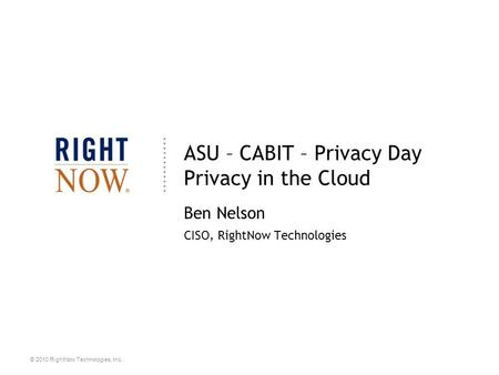 © 2010 RightNow Technologies, Inc. ASU – CABIT – Privacy Day Privacy in the Cloud Ben Nelson CISO, RightNow Technologies.