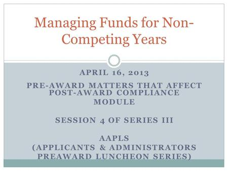 APRIL 16, 2013 PRE-AWARD MATTERS THAT AFFECT POST-AWARD COMPLIANCE MODULE SESSION 4 OF SERIES III AAPLS (APPLICANTS & ADMINISTRATORS PREAWARD LUNCHEON.