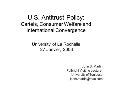 U.S. Antitrust Policy: Cartels, Consumer Welfare and International Convergence University of La Rochelle 27 Janvier, 2006 John S. Martin Fulbright Visiting.