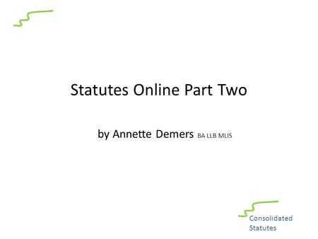 Statutes Online Part Two by Annette Demers BA LLB MLIS Consolidated Statutes.