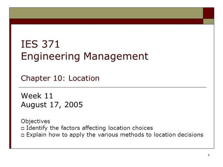 1 IES 371 Engineering Management Chapter 10: Location Week 11 August 17, 2005 Objectives  Identify the factors affecting location choices  Explain how.