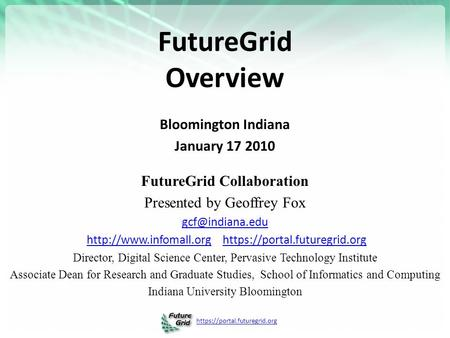 Https://portal.futuregrid.org FutureGrid Overview Bloomington Indiana January 17 2010 FutureGrid Collaboration Presented by Geoffrey Fox