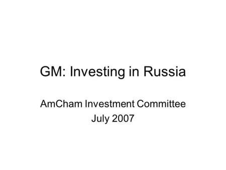 GM: Investing in Russia AmCham Investment Committee July 2007.
