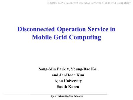 "Ajou University, South Korea ICSOC 2003 ""Disconnected Operation Service in Mobile Grid Computing"" Disconnected Operation Service in Mobile Grid Computing."