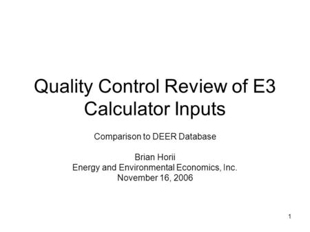 1 Quality Control Review of E3 Calculator Inputs Comparison to DEER Database Brian Horii Energy and Environmental Economics, Inc. November 16, 2006.