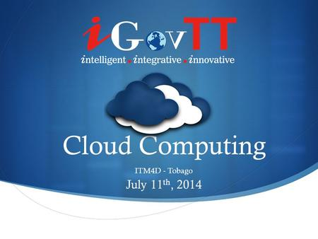 Cloud Computing ITM4D - Tobago July 11 th, 2014. What is Cloud Computing? Computing Hardware and Software Delivered as-a-Service over a Network/the Internet.