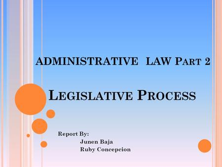 ADMINISTRATIVE LAW P ART 2 Report By: Junen Baja Ruby Concepcion L EGISLATIVE P ROCESS.