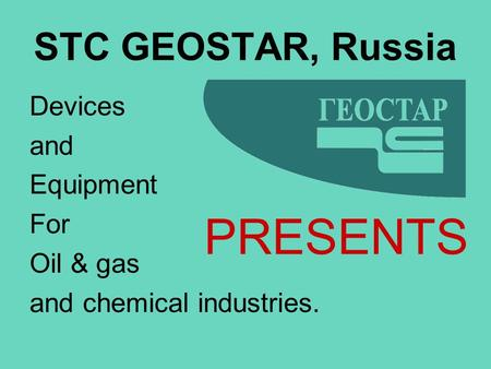 Devices and Equipment For Oil & gas and chemical industries. STC GEOSTAR, Russia PRESENTS.