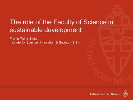The role of the Faculty of Science in sustainable development Prof dr Toine Smits Institute for Science, Innovation & Society (ISIS)