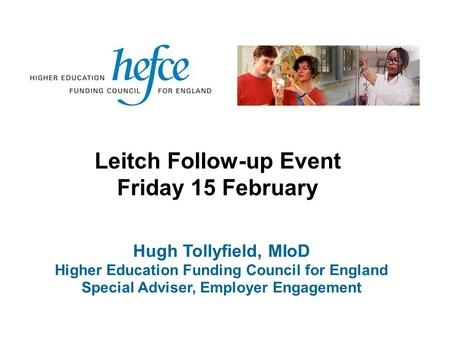 Hugh Tollyfield, MIoD Higher Education Funding Council for England Special Adviser, Employer Engagement Leitch Follow-up Event Friday 15 February.