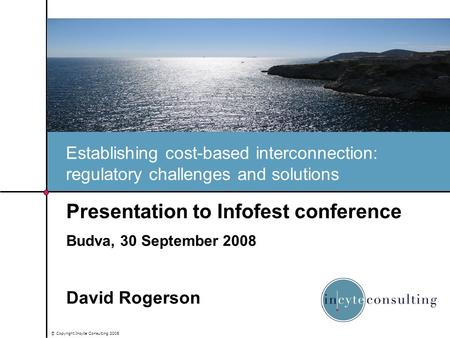 © Copyright Incyte Consulting 2008 Establishing cost-based interconnection: regulatory challenges and solutions Presentation to Infofest conference Budva,