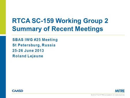 © 2013 The MITRE Corporation. All rights reserved. SBAS IWG #25 Meeting St Petersburg, Russia 25-26 June 2013 Roland Lejeune RTCA SC-159 Working Group.