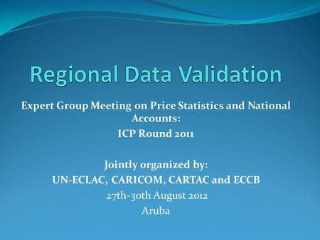 Expert Group Meeting on Price Statistics and National Accounts: ICP Round 2011 Jointly organized by: UN-ECLAC, CARICOM, CARTAC and ECCB 27th-30th August.