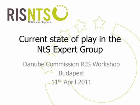 Current state of play in the NtS Expert Group Danube Commission RIS Workshop Budapest 11 th April 2011.