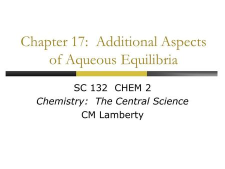 Chapter 17: Additional Aspects of Aqueous Equilibria SC 132 CHEM 2 Chemistry: The Central Science CM Lamberty.