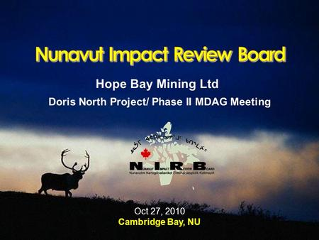 Hope Bay Mining Ltd Doris North Project/ Phase II MDAG Meeting Oct 27, 2010 Cambridge Bay, NU.