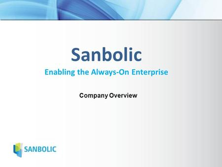 Sanbolic Enabling the Always-On Enterprise Company Overview.