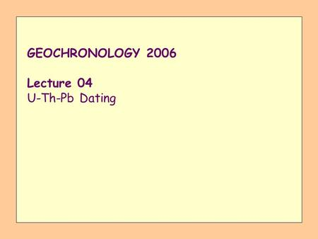 GEOCHRONOLOGY 2006 Lecture 04 U-Th-Pb Dating