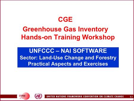 6.1 UNFCCC – NAI SOFTWARE Sector: Land-Use Change and Forestry Practical Aspects and Exercises CGE Greenhouse Gas Inventory Hands-on Training Workshop.