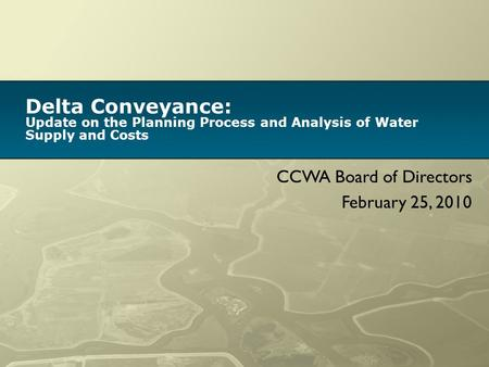 Delta Conveyance: Update on the Planning Process and Analysis of Water Supply and Costs CCWA Board of Directors February 25, 2010.