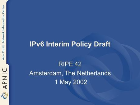 IPv6 Interim Policy Draft RIPE 42 Amsterdam, The Netherlands 1 May 2002.