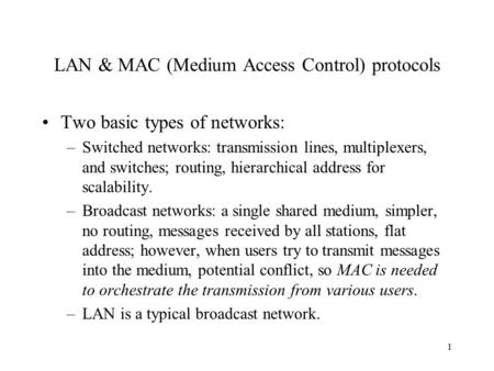 1 LAN & MAC (Medium Access Control) protocols Two basic types of networks: –Switched networks: transmission lines, multiplexers, and switches; routing,