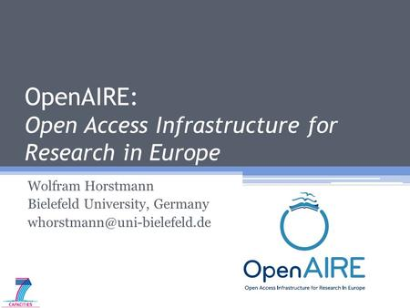OpenAIRE: Open Access Infrastructure for Research in Europe Wolfram Horstmann Bielefeld University, Germany