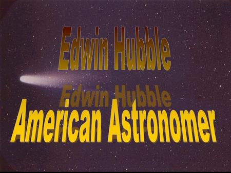 © 2008 Plano ISD, Plano, TX. Edwin Hubble was born in Marshfield, Missouri. He was a Rhodes scholar, earned a law degree and worked as a lawyer for one.
