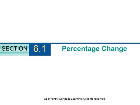 Copyright © Cengage Learning. All rights reserved. Percentage Change SECTION 6.1.