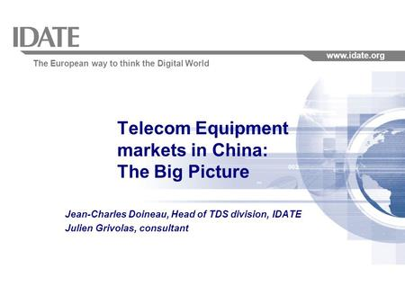 The European way to think the Digital World www.idate.org Telecom Equipment markets in China: The Big Picture Jean-Charles Doineau, Head of TDS division,