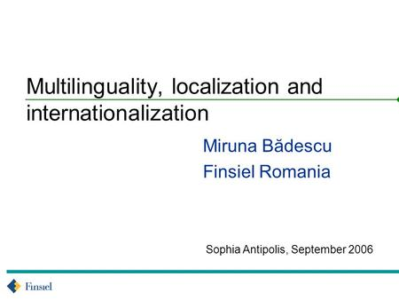 Sophia Antipolis, September 2006 Multilinguality, localization and internationalization Miruna Bădescu Finsiel Romania.