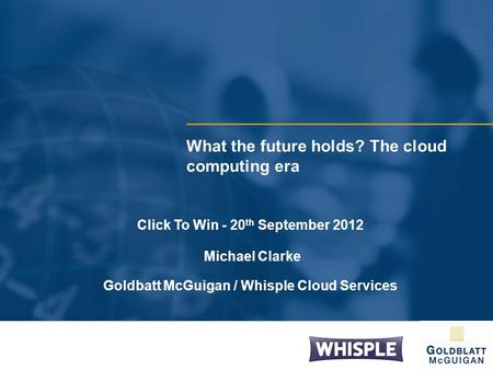 What the future holds? The cloud computing era Click To Win - 20 th September 2012 Michael Clarke Goldbatt McGuigan / Whisple Cloud Services.